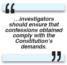 …investigators should ensure that confessions obtained comply with the Constitution's demands.