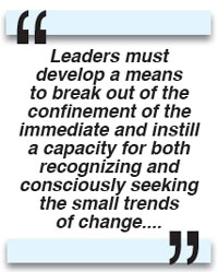 Leaders must develop a means to break out of the confinement of the immediate and instill a capacity for both recognizing and consciously seeking the small trends of change....