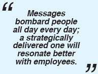 Messages bombard people all day every day; a strategically delivered one will resonate better with employees.