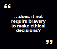 …does it not require bravery to make ethical decisions?