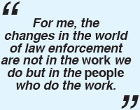 For me, the changes in the world of law enforcement are not in the work we do but in the people who do the work.