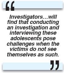 Investigators…will find that conducting an investigation and interviewing these adolescents pose challenges when the victims do not see themselves as such.