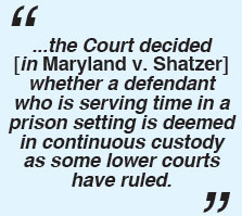 ...the Court decided [in Maryland v. Shatzer] whether a defendant who is serving time in a prison setting is deemed in continuous custody as some lower courts have ruled.