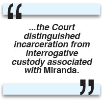 ...the Court distinguished incarceration from interrogative custody associated with Miranda.