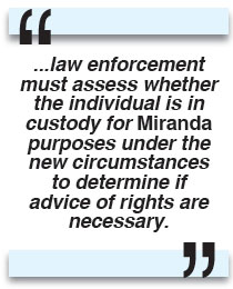 law enforcement must assess whether the individual is in custody for Miranda purposes under the new circumstances to determine if advice of rights are necessary.