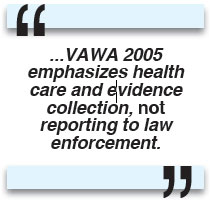 ...VAWA 2005 emphasizes health care and evidence collection, not reporting to law enforcement.