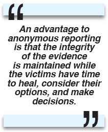 An advantage to anonymous reporting is that the integrity of the evidence is maintained while the victims have time to heal, consider their options, and make decisions.